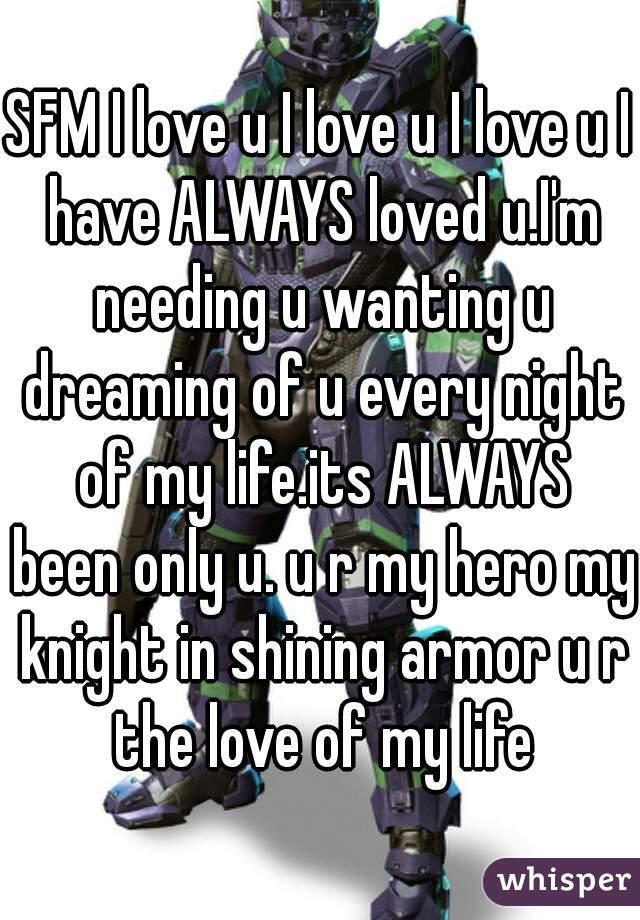 SFM I love u I love u I love u I have ALWAYS loved u.I'm needing u wanting u dreaming of u every night of my life.its ALWAYS been only u. u r my hero my knight in shining armor u r the love of my life