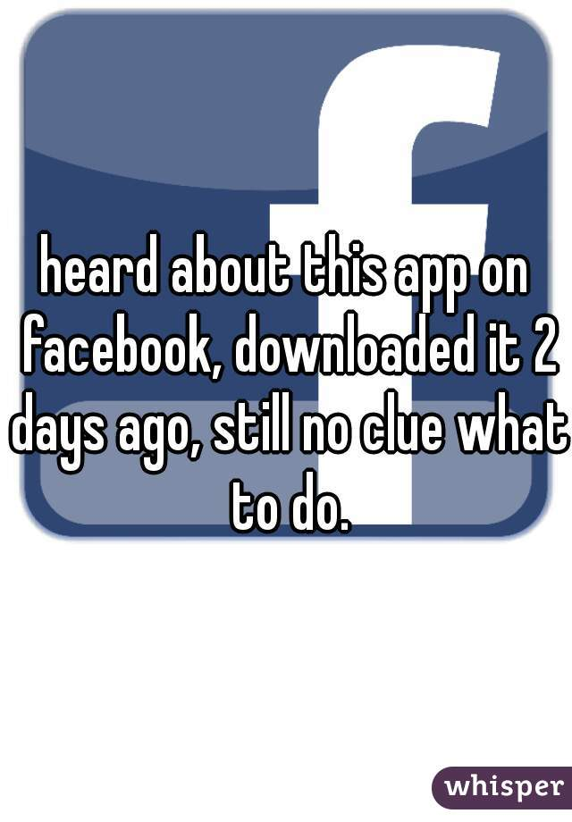 heard about this app on facebook, downloaded it 2 days ago, still no clue what to do.