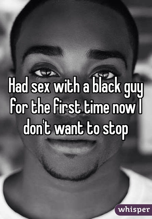 Had sex with a black guy for the first time now I don't want to stop