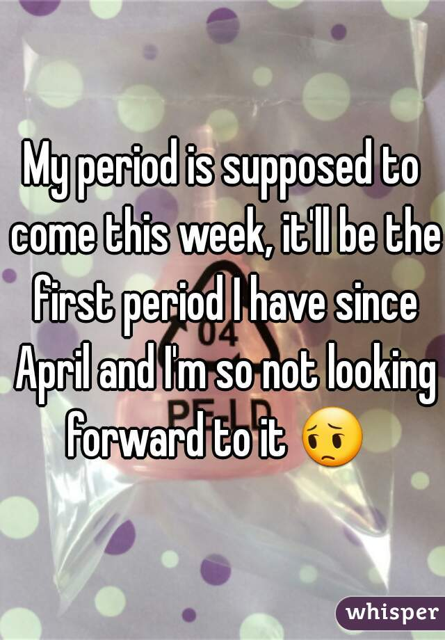 My period is supposed to come this week, it'll be the first period I have since April and I'm so not looking forward to it 😔