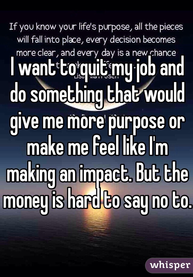 I want to quit my job and do something that would give me more purpose or make me feel like I'm making an impact. But the money is hard to say no to.