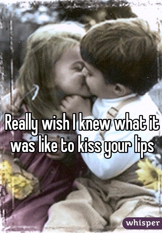 Really wish I knew what it was like to kiss your lips