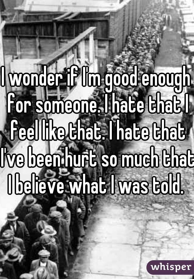 I wonder if I'm good enough for someone. I hate that I feel like that. I hate that I've been hurt so much that I believe what I was told.