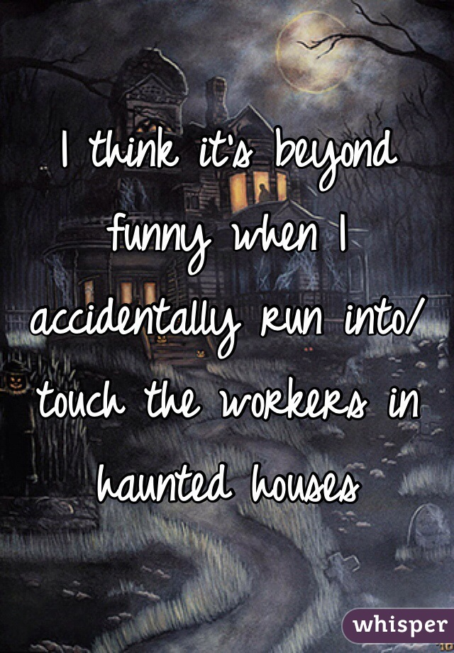 I think it's beyond funny when I accidentally run into/ touch the workers in haunted houses