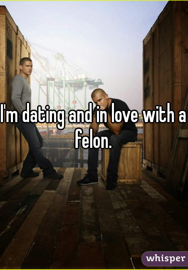 I'm dating and in love with a felon.