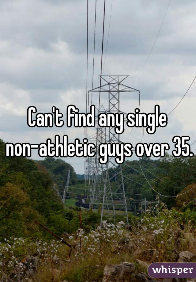Can't find any single non-athletic guys over 35.