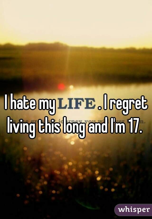 I hate my              . I regret living this long and I'm 17.