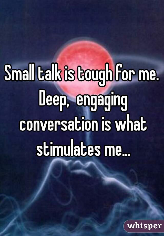 Small talk is tough for me. Deep,  engaging conversation is what stimulates me...