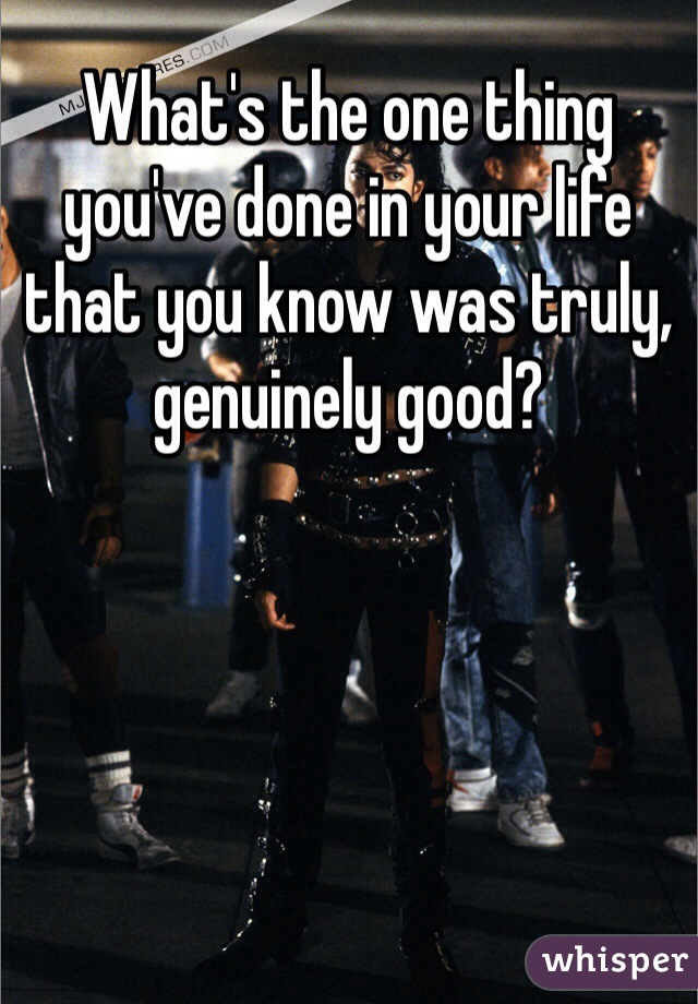 What's the one thing you've done in your life that you know was truly, genuinely good?