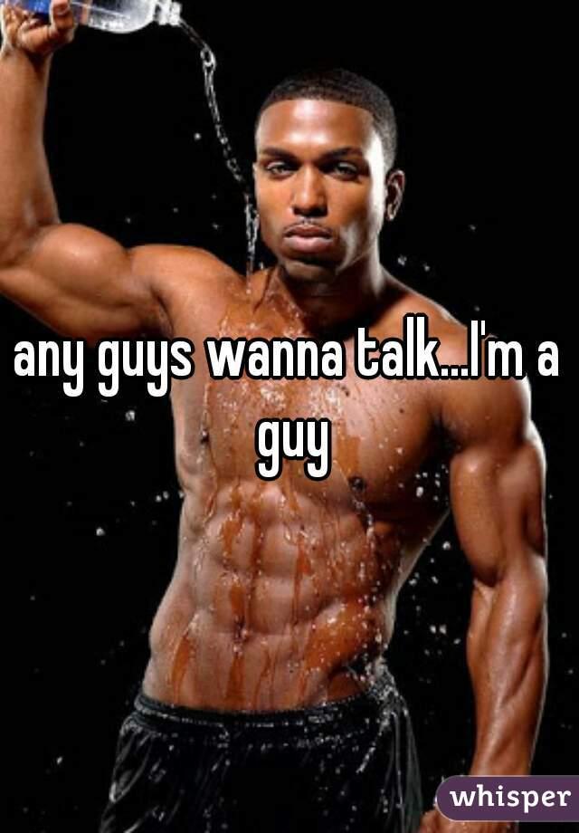 any guys wanna talk...I'm a guy
