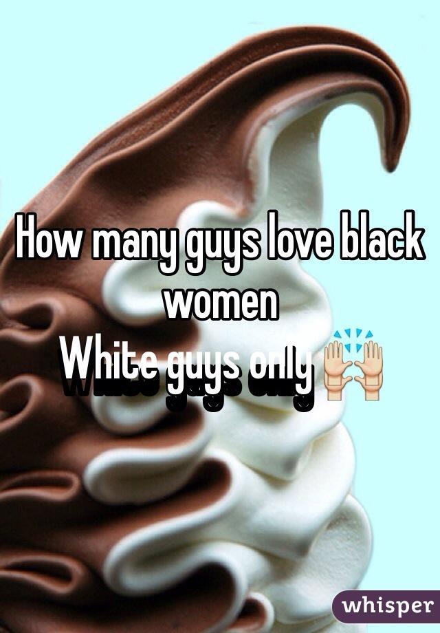 How many guys love black women White guys only 🙌