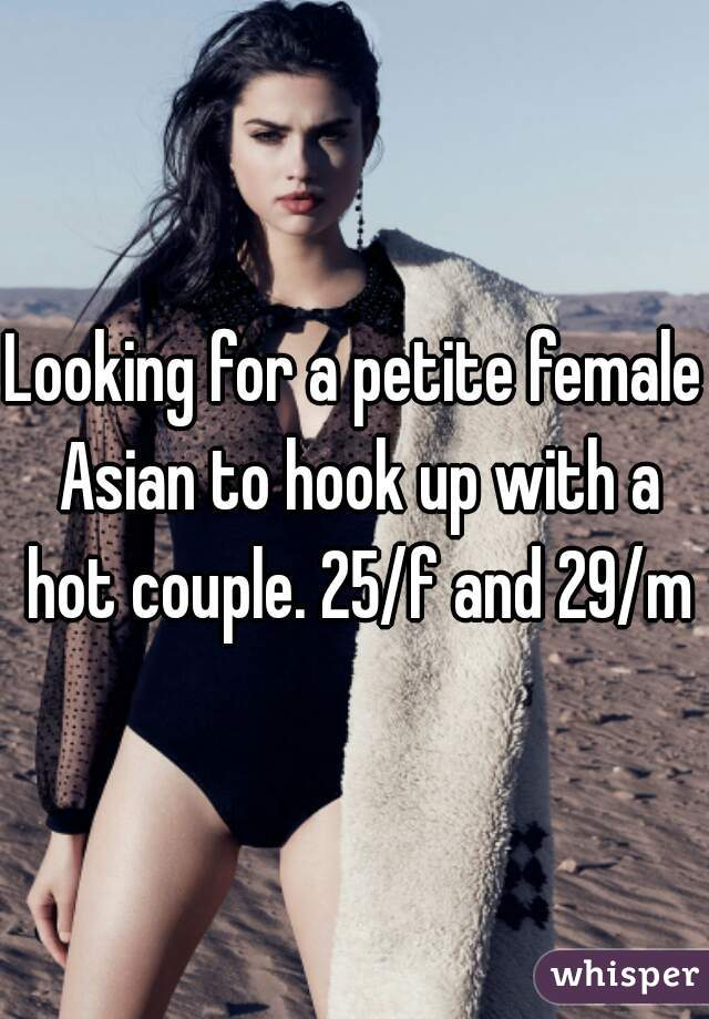 Looking for a petite female Asian to hook up with a hot couple. 25/f and 29/m