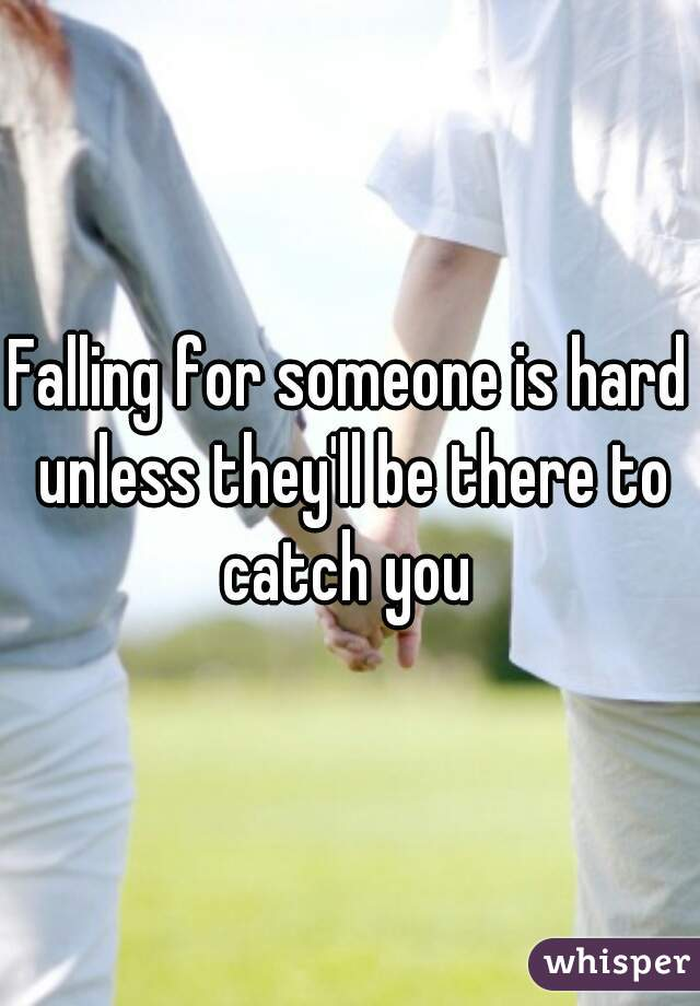 Falling for someone is hard unless they'll be there to catch you