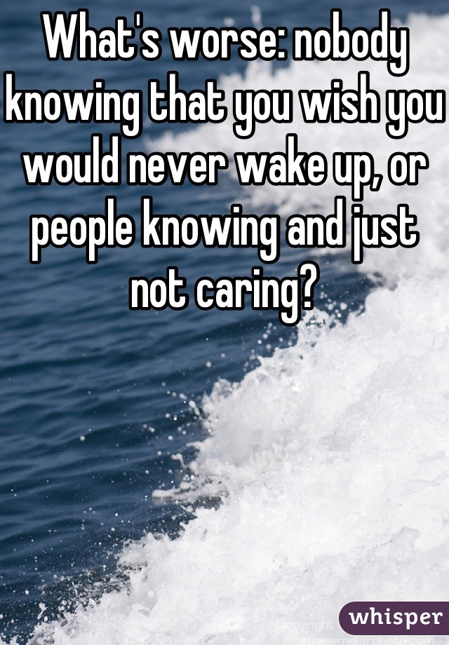 What's worse: nobody knowing that you wish you would never wake up, or people knowing and just not caring?