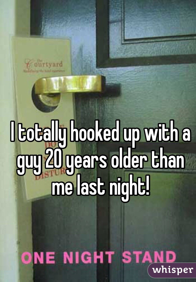 I totally hooked up with a guy 20 years older than me last night!