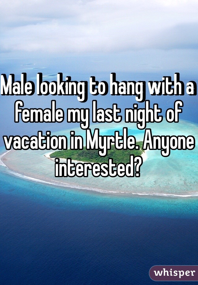 Male looking to hang with a female my last night of vacation in Myrtle. Anyone interested?