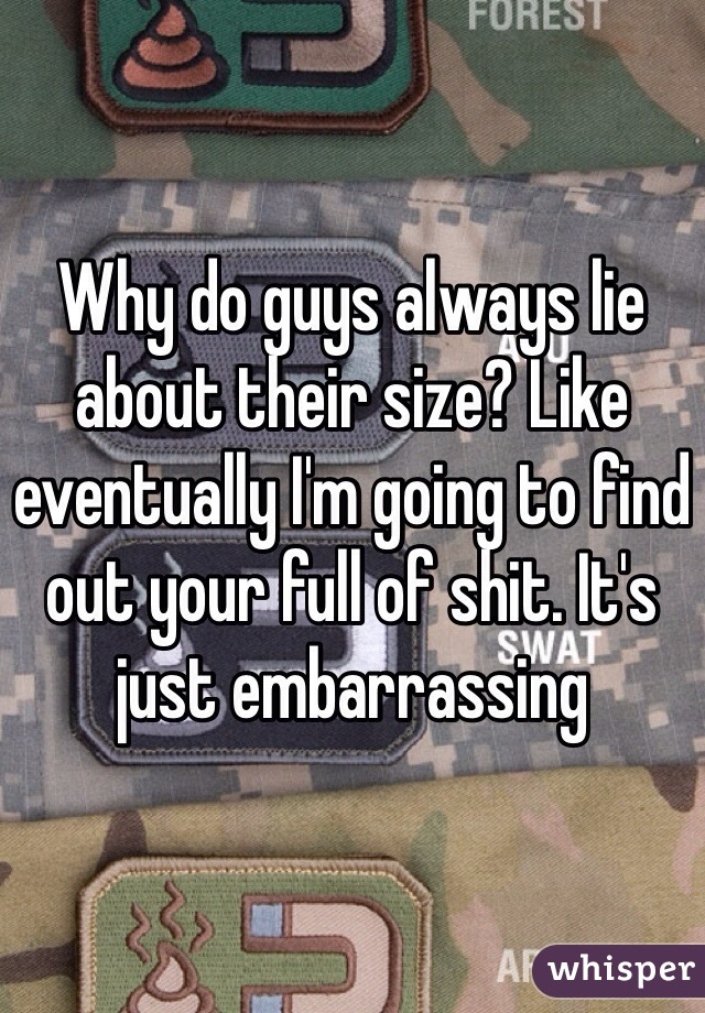 Why do guys always lie about their size? Like eventually I'm going to find out your full of shit. It's just embarrassing