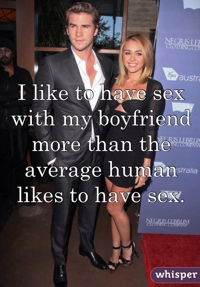 I like to have sex with my boyfriend more than the average human likes to have sex.