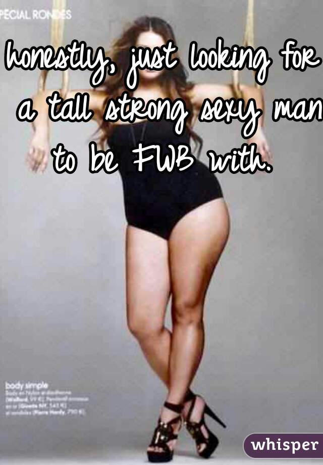 honestly, just looking for a tall strong sexy man to be FWB with.