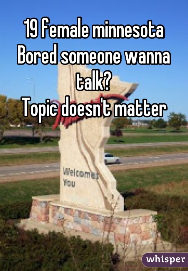 19 female minnesota  Bored someone wanna talk?  Topic doesn't matter