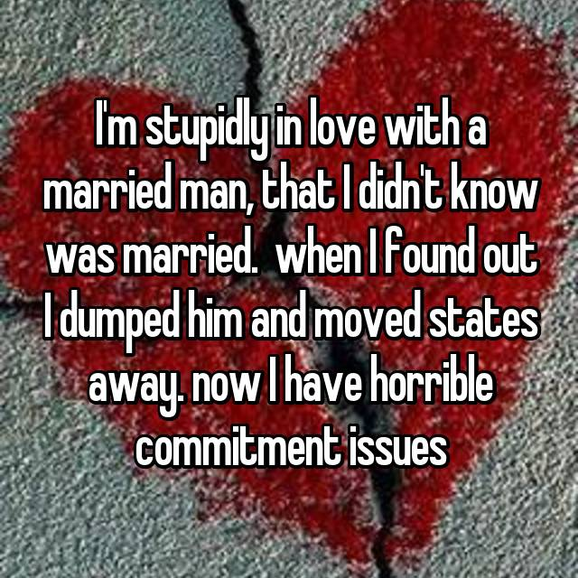 I'm stupidly in love with a married man, that I didn't know was married.  when I found out I dumped him and moved states away. now I have horrible commitment issues