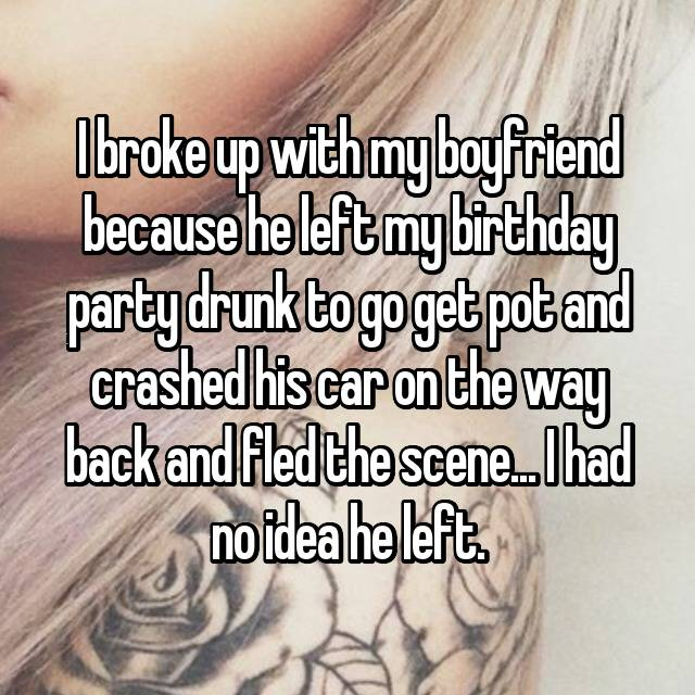 I broke up with my boyfriend because he left my birthday party drunk to go get pot and crashed his car on the way back and fled the scene... I had no idea he left.