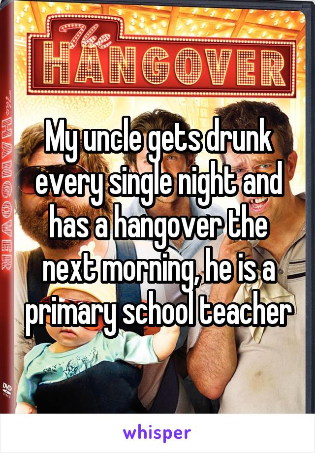 My uncle gets drunk every single night and has a hangover the next morning, he is a primary school teacher