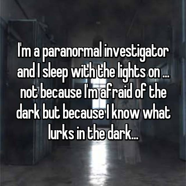 I'm a paranormal investigator and I sleep with the lights on ... not because I'm afraid of the dark but because I know what lurks in the dark...