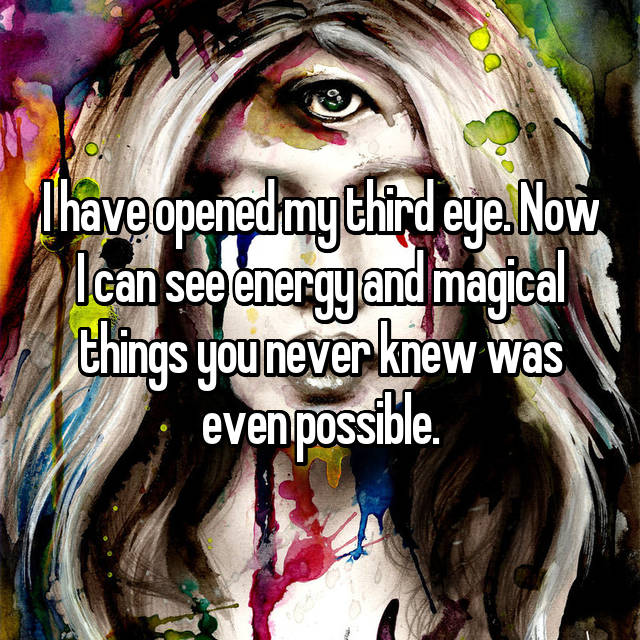 I have opened my third eye. Now I can see energy and magical things you never knew was even possible.