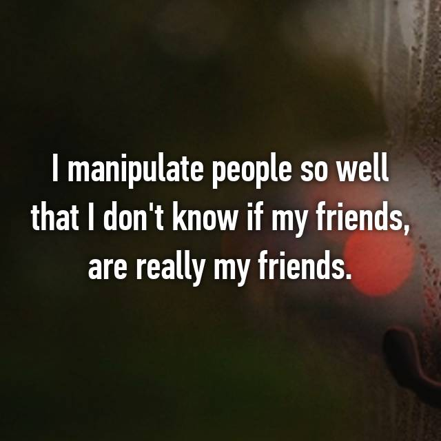 I manipulate people so well that I don't know if my friends, are really my friends.