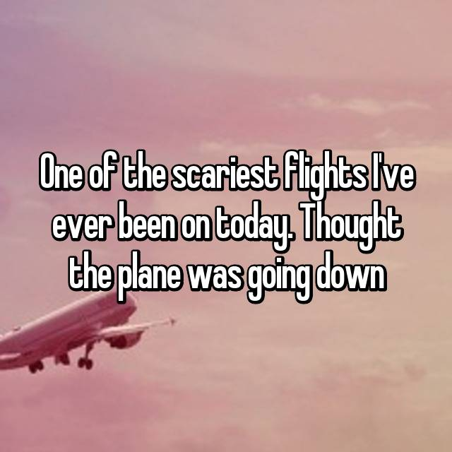 One of the scariest flights I've ever been on today. Thought the plane was going down 😔