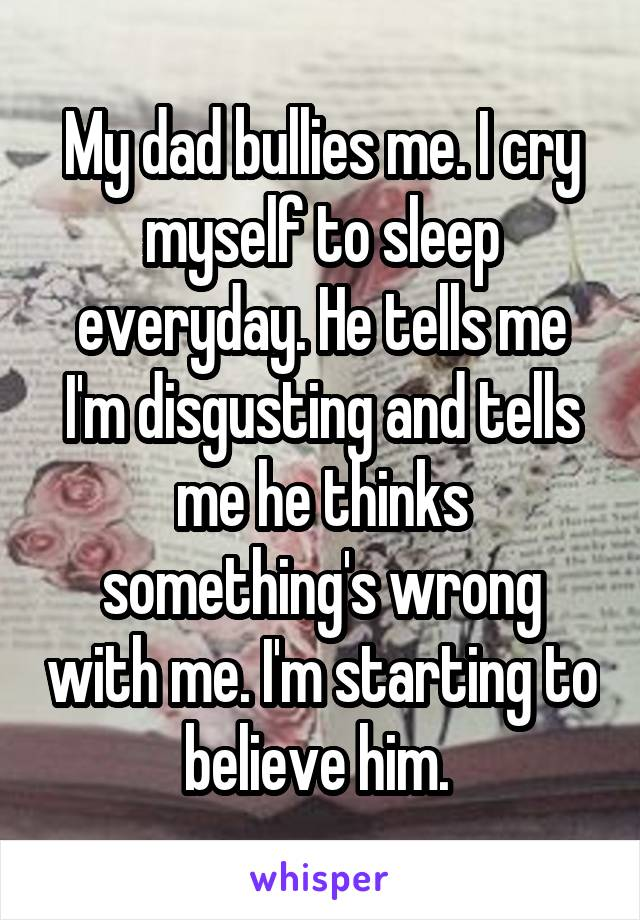 My dad bullies me. I cry myself to sleep everyday. He tells me I'm disgusting and tells me he thinks something's wrong with me. I'm starting to believe him.