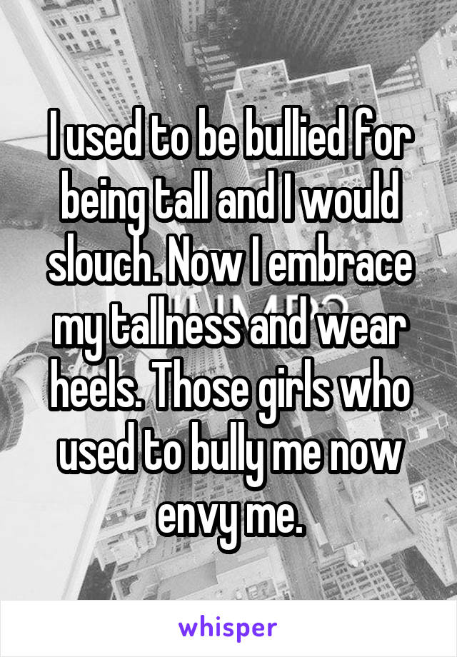 I used to be bullied for being tall and I would slouch. Now I embrace my tallness and wear heels. Those girls who used to bully me now envy me.