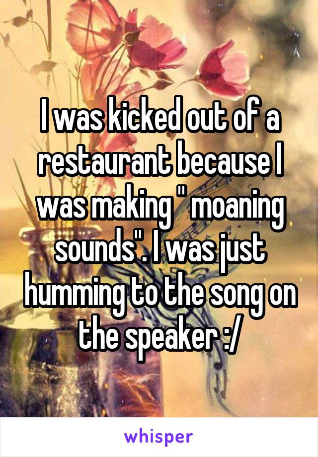 """I was kicked out of a restaurant because I was making """" moaning sounds"""". I was just humming to the song on the speaker :/"""