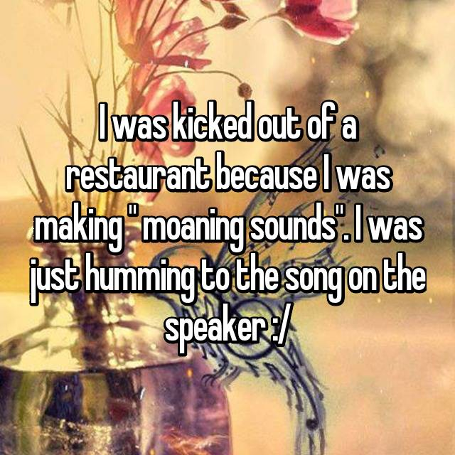 "I was kicked out of a restaurant because I was making "" moaning sounds"". I was just humming to the song on the speaker :/"