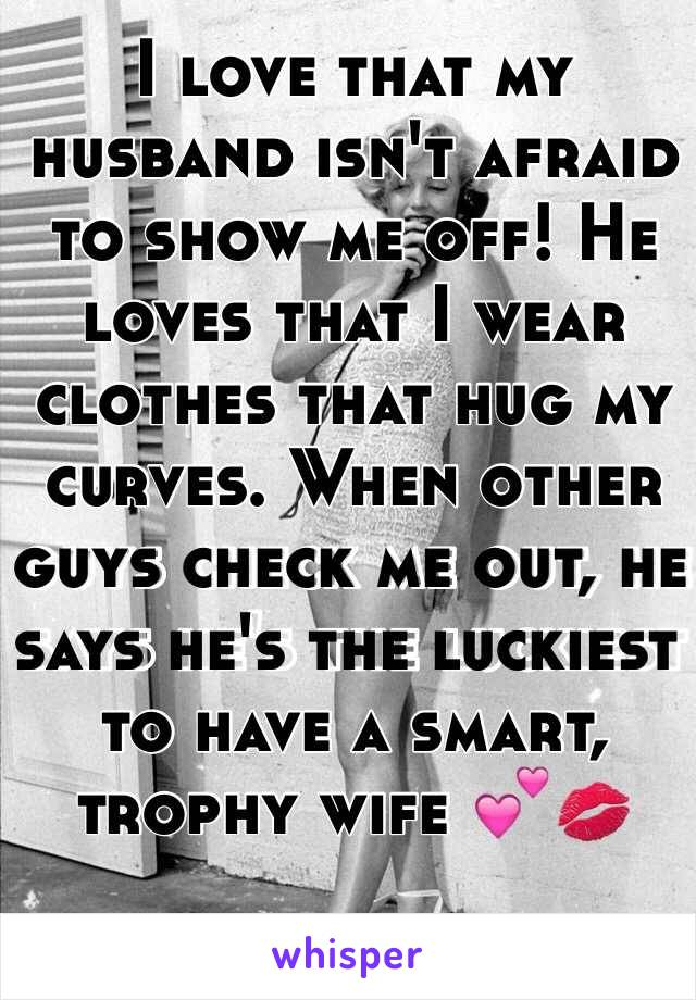 I love that my husband isn't afraid to show me off! He loves that I wear clothes that hug my curves. When other guys check me out, he says he's the luckiest to have a smart, trophy wife 💕💋