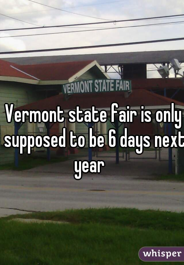 Vermont state fair is only supposed to be 6 days next year