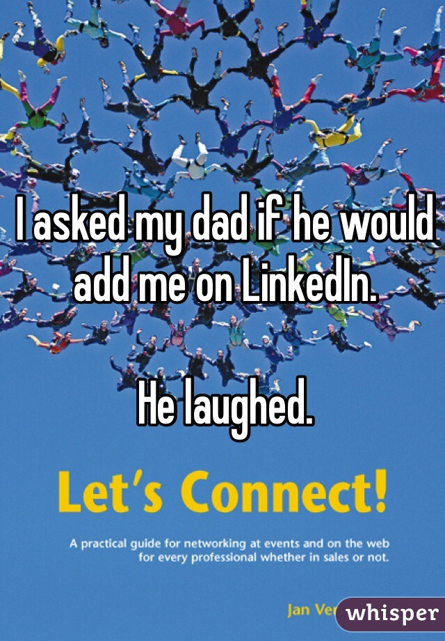 I asked my dad if he would add me on LinkedIn.   He laughed.