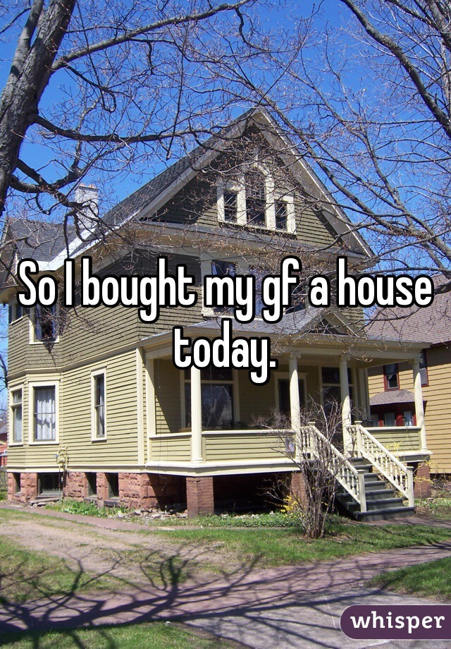 So I bought my gf a house today.