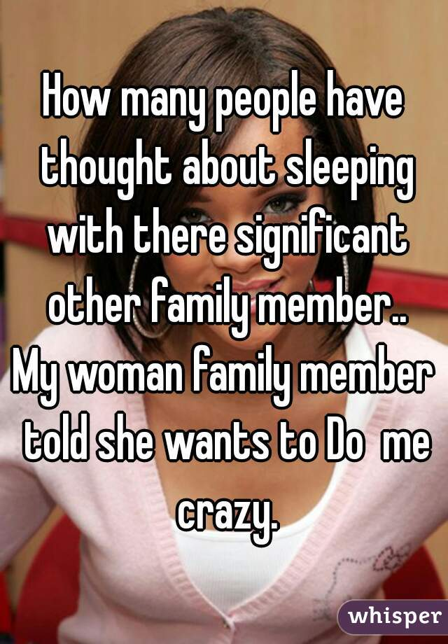 How many people have thought about sleeping with there significant other family member..  My woman family member told she wants to Do  me crazy.