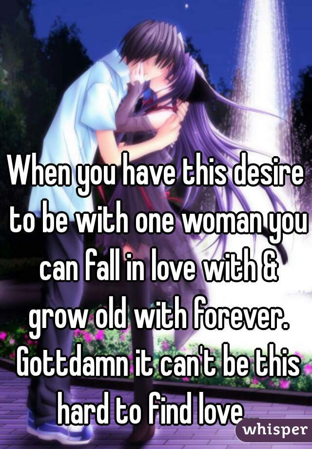 When you have this desire to be with one woman you can fall in love with & grow old with forever. Gottdamn it can't be this hard to find love...