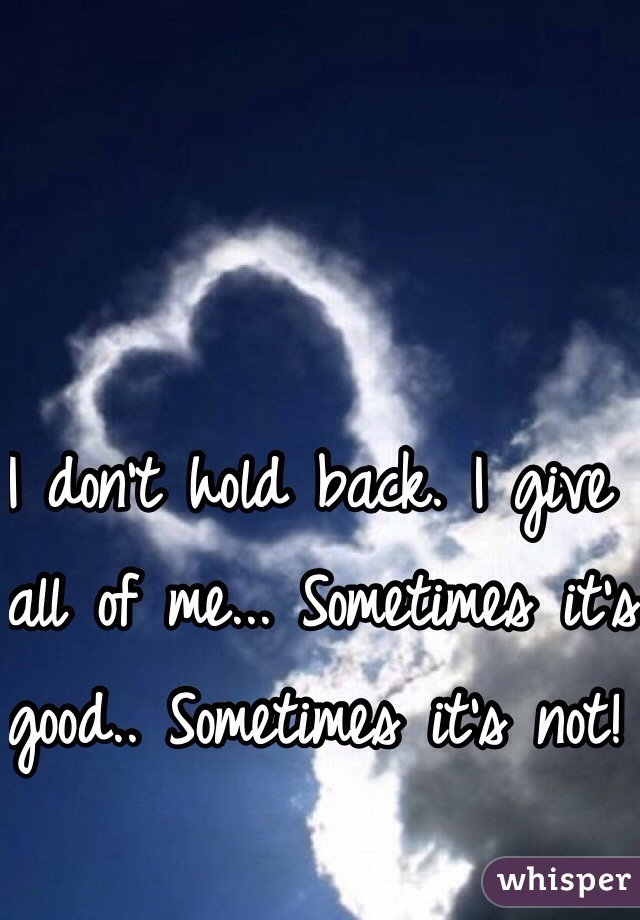 I don't hold back. I give all of me... Sometimes it's good.. Sometimes it's not!