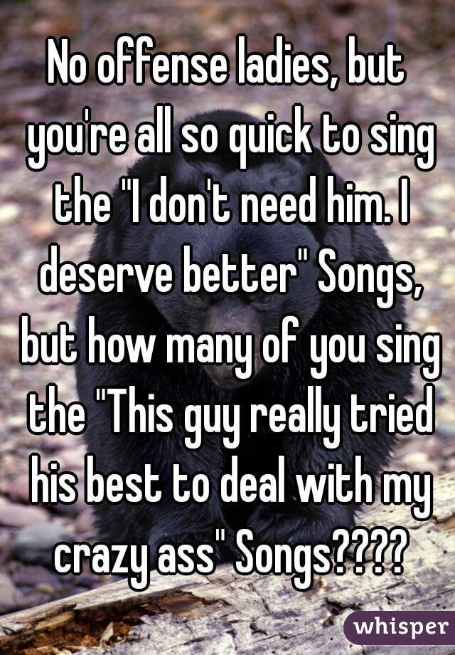 "No offense ladies, but you're all so quick to sing the ""I don't need him. I deserve better"" Songs, but how many of you sing the ""This guy really tried his best to deal with my crazy ass"" Songs????"