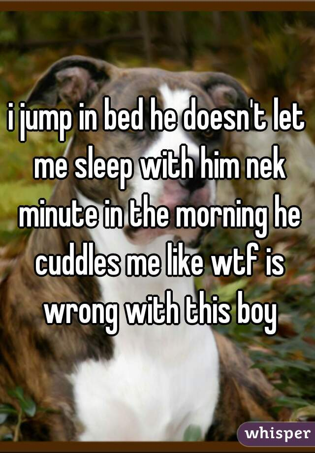 i jump in bed he doesn't let me sleep with him nek minute in the morning he cuddles me like wtf is wrong with this boy
