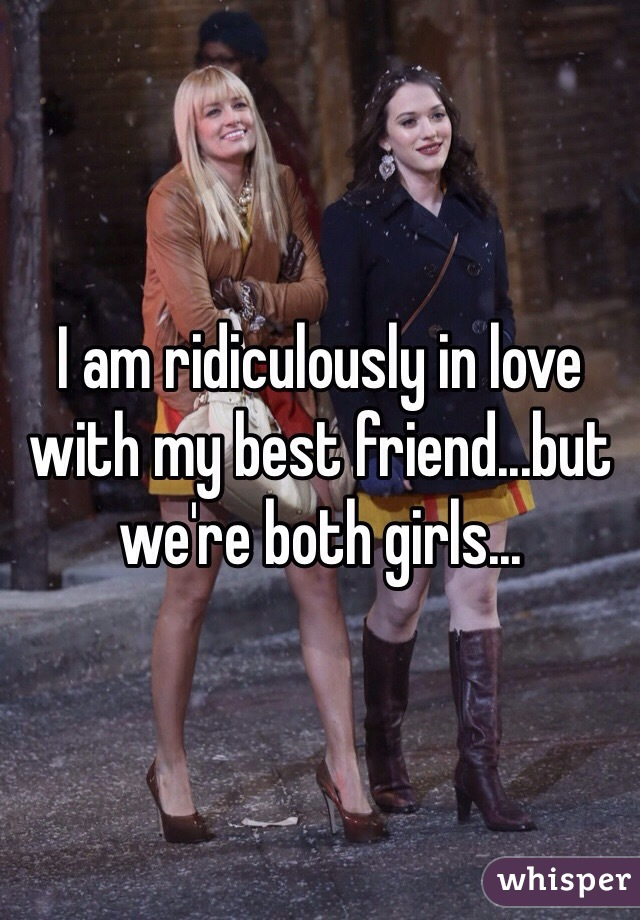 I am ridiculously in love with my best friend...but we're both girls...