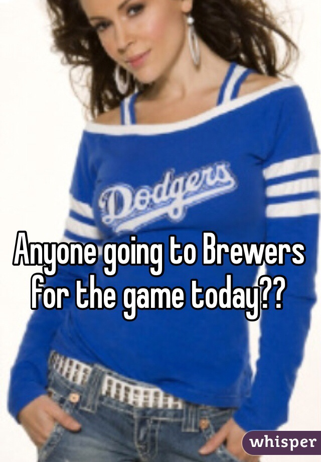 Anyone going to Brewers for the game today??