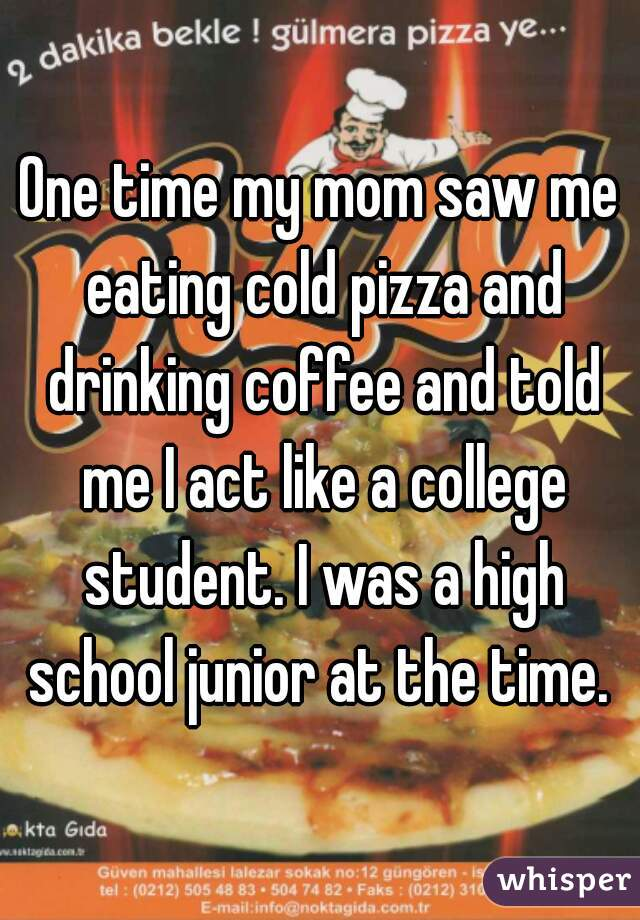 One time my mom saw me eating cold pizza and drinking coffee and told me I act like a college student. I was a high school junior at the time.