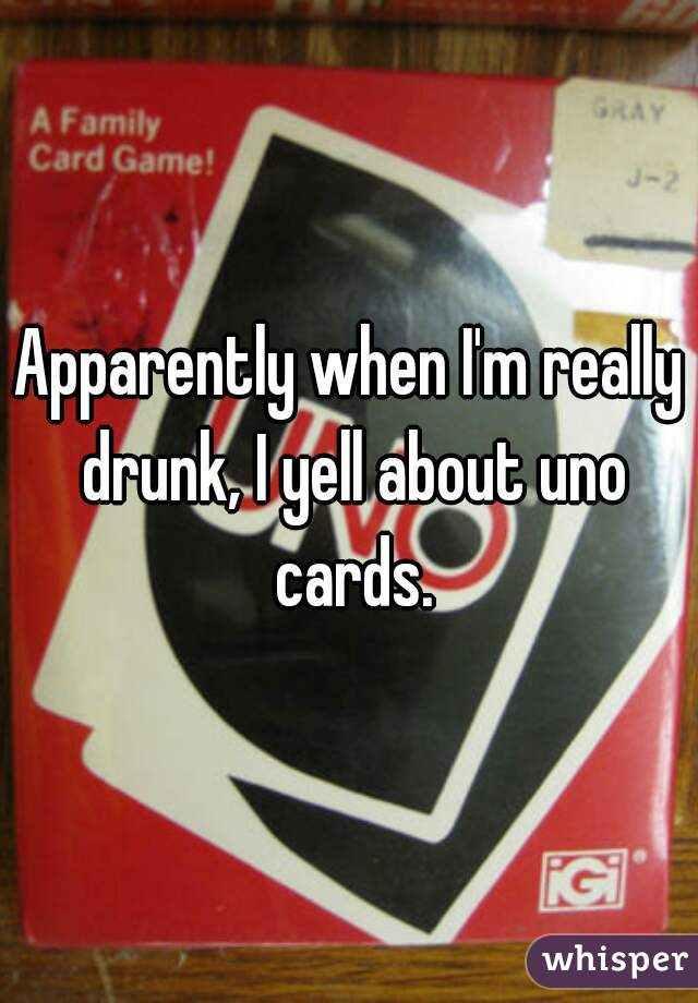 Apparently when I'm really drunk, I yell about uno cards.