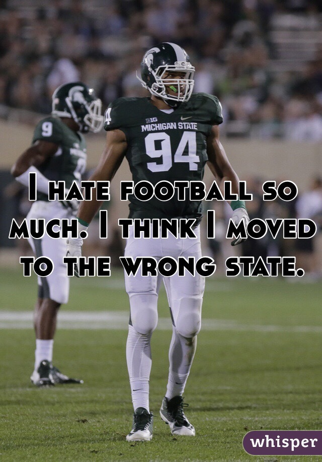 I hate football so much. I think I moved to the wrong state.