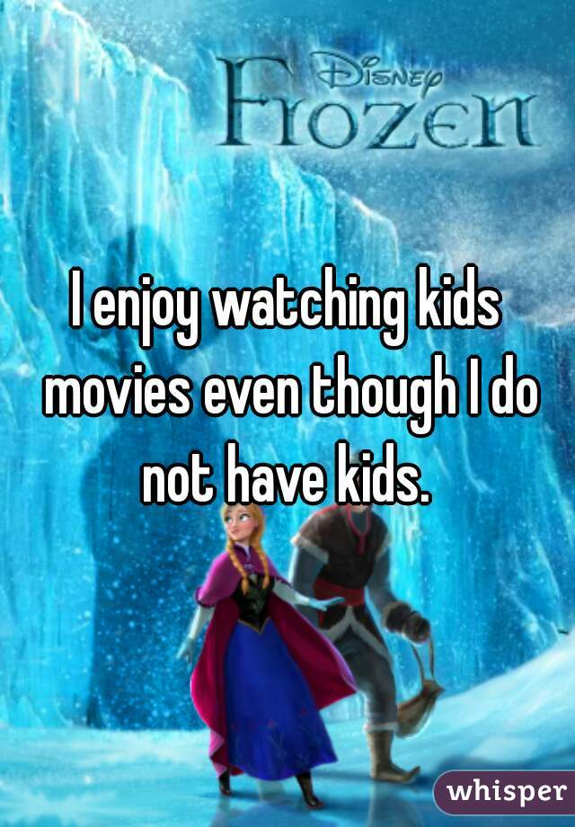 I enjoy watching kids movies even though I do not have kids.